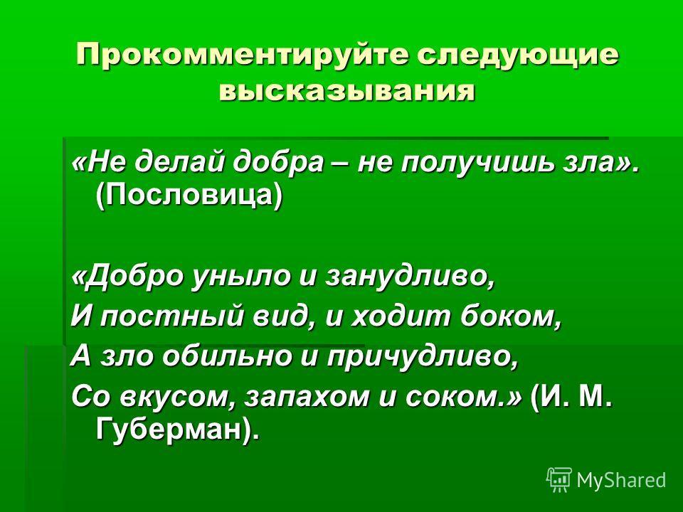 Прокомментируйте следующие высказывания «Не делай добра – не получишь зла». (Пословица) «Добро уныло и занудливо, И постный вид, и ходит боком, А зло обильно и причудливо, Со вкусом, запахом и соком.» (И. М. Губерман).