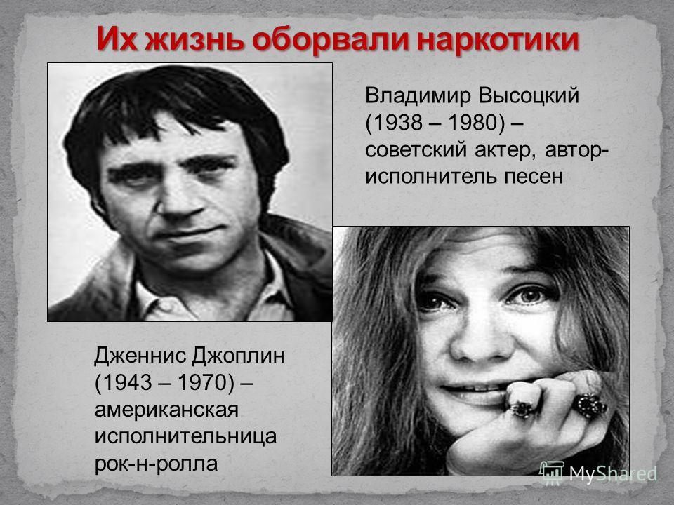 Владимир Высоцкий (1938 – 1980) – советский актер, автор- исполнитель песен Дженнис Джоплин (1943 – 1970) – американская исполнительница рок-н-ролла