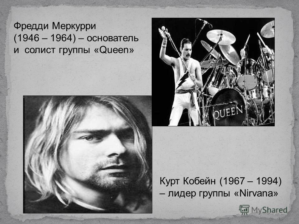 Фредди Меркурри (1946 – 1964) – основатель и солист группы «Queen» Курт Кобейн (1967 – 1994) – лидер группы «Nirvana»