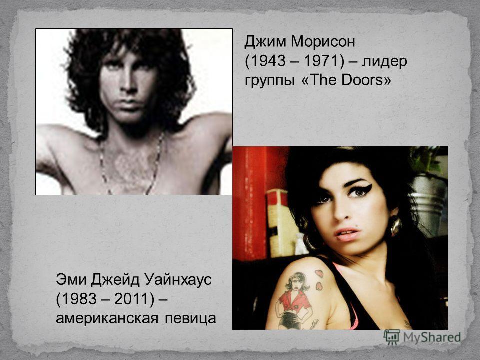 Джим Морисон (1943 – 1971) – лидер группы «The Doors» Эми Джейд Уайнхаус (1983 – 2011) – американская певица
