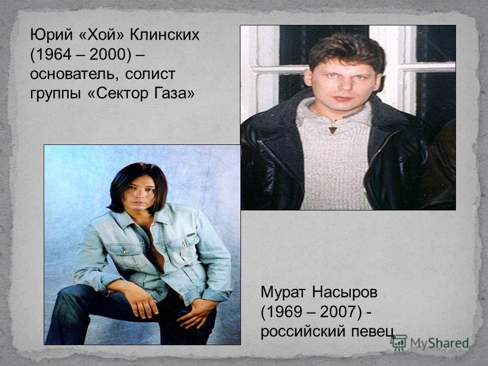 Юрий «Хой» Клинских (1964 – 2000) – основатель, солист группы «Сектор Газа» Мурат Насыров (1969 – 2007) - российский певец