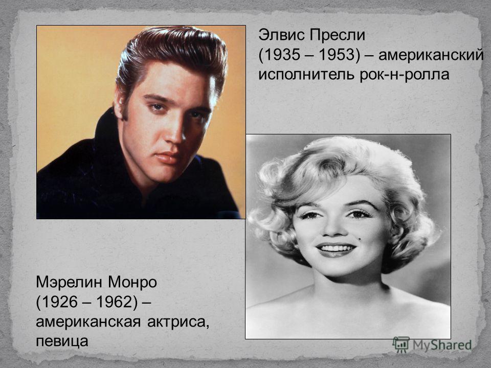 Элвис Пресли (1935 – 1953) – американский исполнитель рок-н-ролла Мэрелин Монро (1926 – 1962) – американская актриса, певица