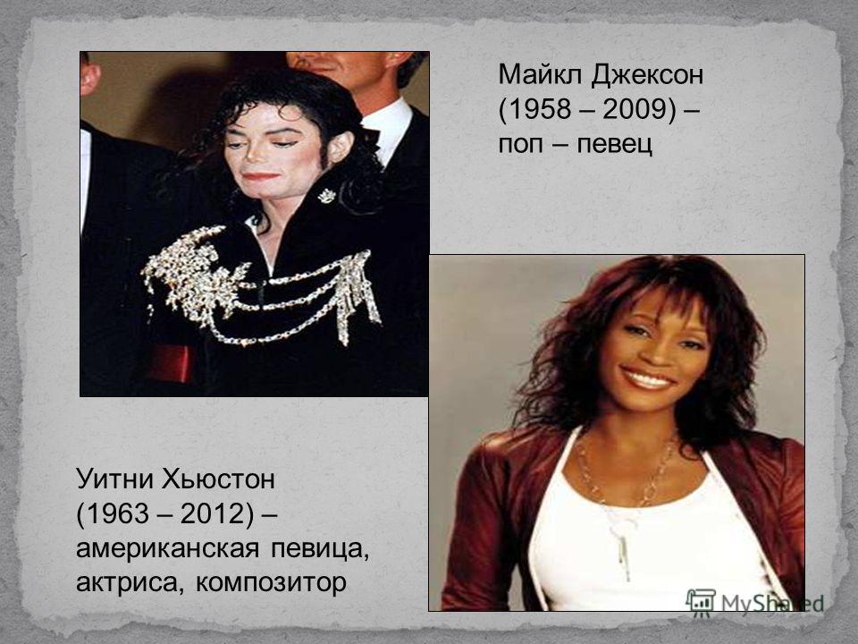 Майкл Джексон (1958 – 2009) – поп – певец Уитни Хьюстон (1963 – 2012) – американская певица, актриса, композитор
