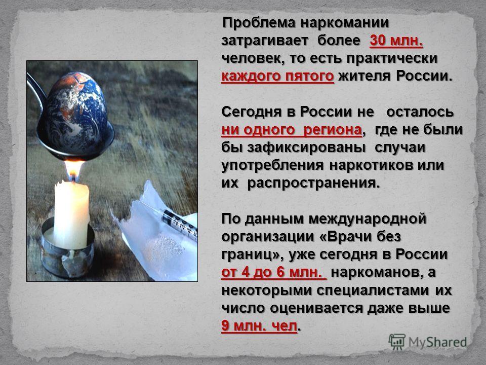 Проблема наркомании затрагивает более 30 млн. человек, то есть практически каждого пятого жителя России. Сегодня в России не осталось ни одного региона, где не были бы зафиксированы случаи употребления наркотиков или их распространения. По данным меж