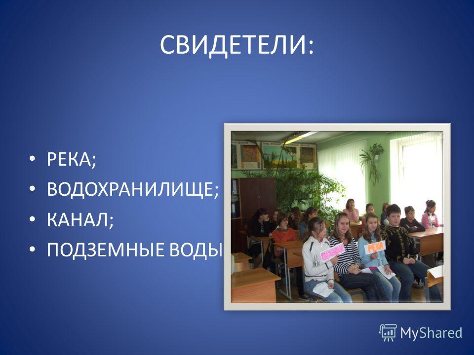 СВИДЕТЕЛИ: РЕКА; ВОДОХРАНИЛИЩЕ; КАНАЛ; ПОДЗЕМНЫЕ ВОДЫ