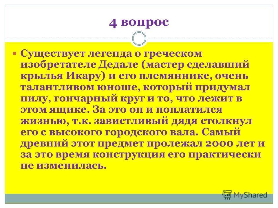 4 вопрос Существует легенда о греческом изобретателе Дедале (мастер сделавший крылья Икару) и его племяннике, очень талантливом юноше, который придумал пилу, гончарный круг и то, что лежит в этом ящике. За это он и поплатился жизнью, т.к. завистливый