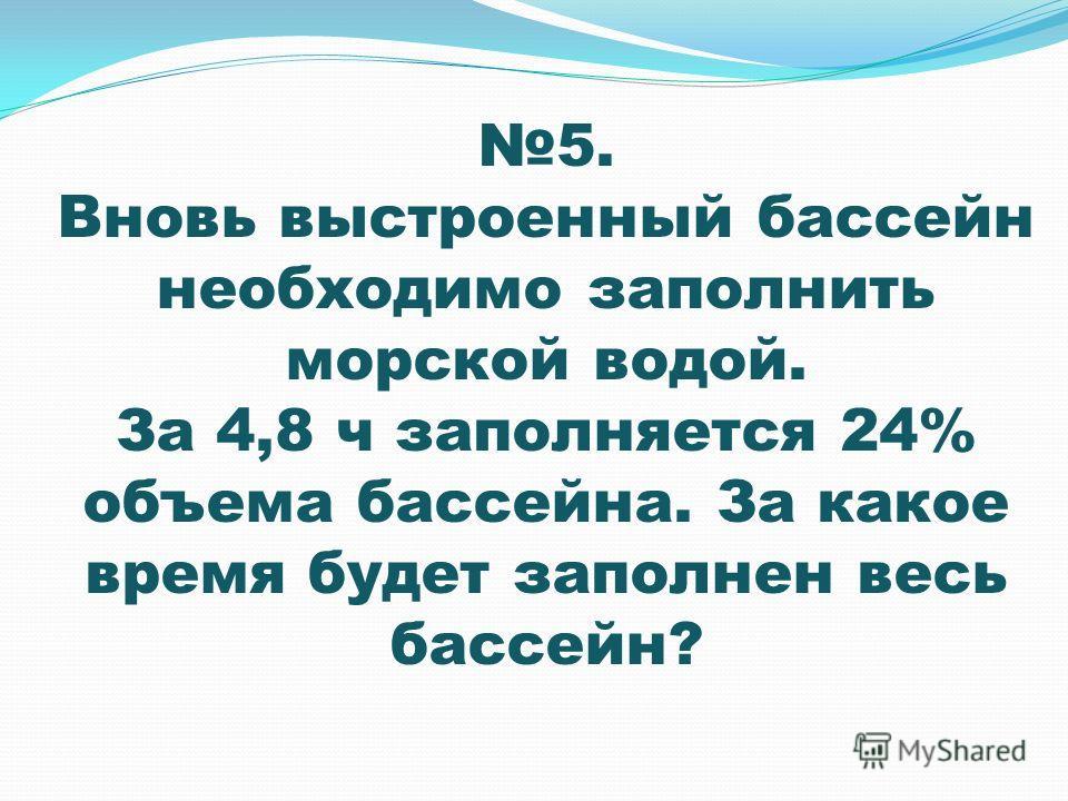 5. Вновь выстроенный бассейн необходимо заполнить морской водой. За 4,8 ч заполняется 24% объема бассейна. За какое время будет заполнен весь бассейн?