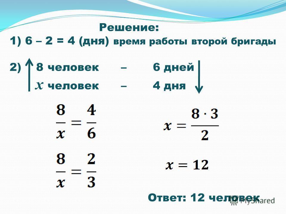Решение: 1) 6 – 2 = 4 (дня) время работы второй бригады 2) 8 человек – 6 дней х человек – 4 дня Ответ: 12 человек