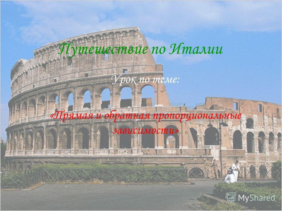 Путешествие по Италии Урок по теме: «Прямая и обратная пропорциональные зависимости»