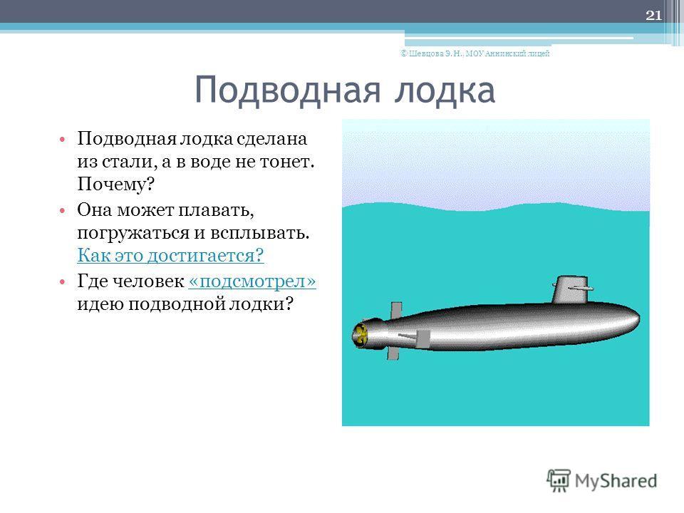 Подводная лодка Подводная лодка сделана из стали, а в воде не тонет. Почему? Она может плавать, погружаться и всплывать. Как это достигается? Где человек «подсмотрел» идею подводной лодки? 21 © Шевцова Э. Н., МОУ Аннинский лицей