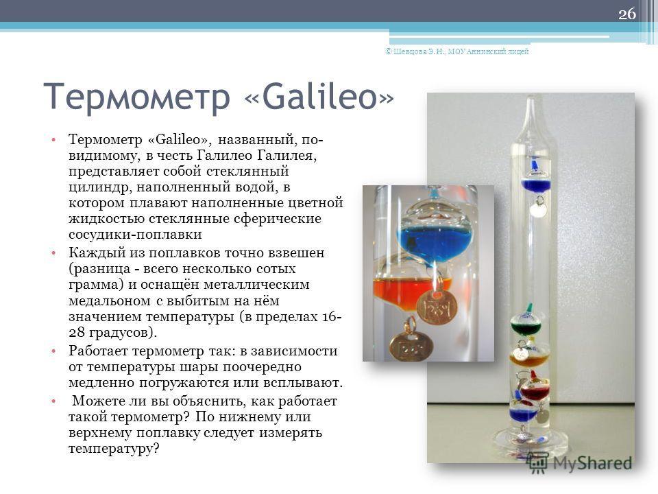 Термометр «Galileo» Термометр «Galileo», названный, по- видимому, в честь Галилео Галилея, представляет собой стеклянный цилиндр, наполненный водой, в котором плавают наполненные цветной жидкостью стеклянные сферические сосудики-поплавки Каждый из по