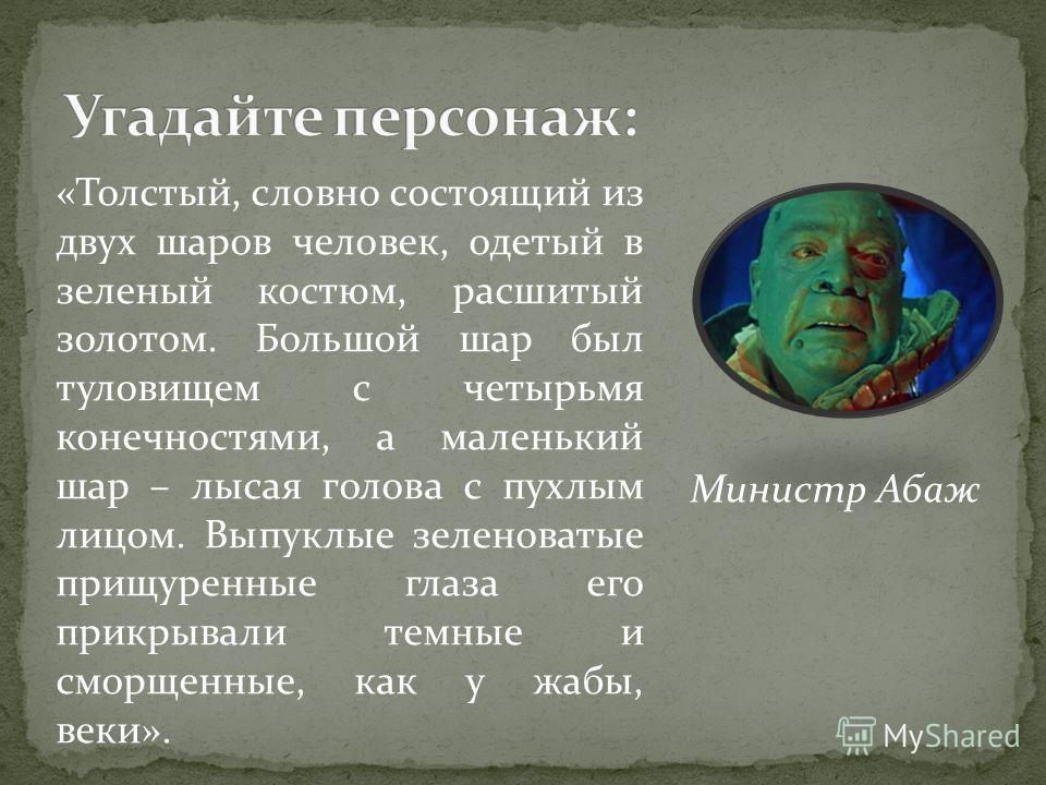 «Толстый, словно состоящий из двух шаров человек, одетый в зеленый костюм, расшитый золотом. Большой шар был туловищем с четырьмя конечностями, а маленький шар – лысая голова с пухлым лицом. Выпуклые зеленоватые прищуренные глаза его прикрывали темны