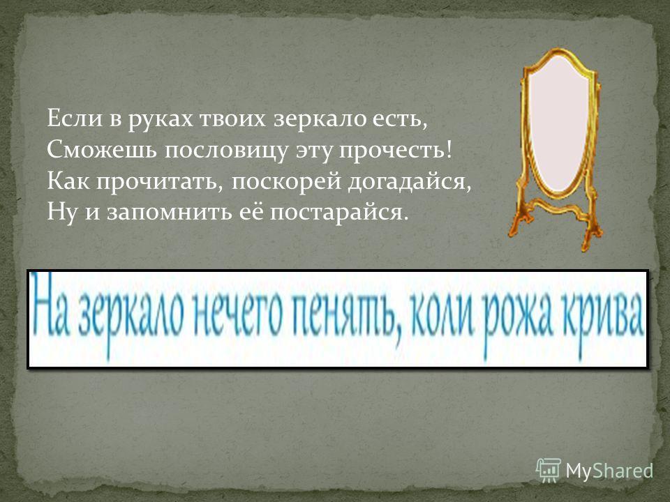 Если в руках твоих зеркало есть, Сможешь пословицу эту прочесть! Как прочитать, поскорей догадайся, Ну и запомнить её постарайся.