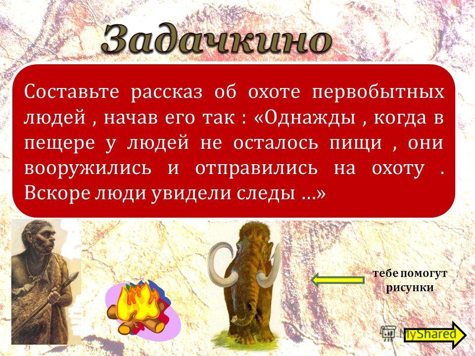 Составьте рассказ об охоте первобытных людей, начав его так : « Однажды, когда в пещере у людей не осталось пищи, они вооружились и отправились на охоту. Вскоре люди увидели следы …» тебе помогут рисунки