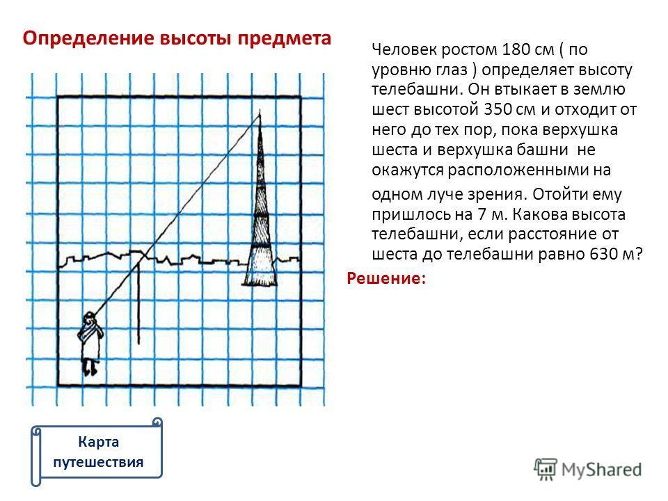 Определение высоты предмета Человек ростом 180 см ( по уровню глаз ) определяет высоту телебашни. Он втыкает в землю шест высотой 350 см и отходит от него до тех пор, пока верхушка шеста и верхушка башни не окажутся расположенными на одном луче зрени