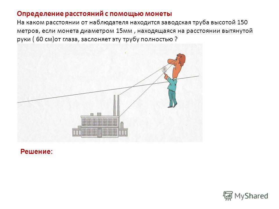 Определение расстояний с помощью монеты На каком расстоянии от наблюдателя находится заводская труба высотой 150 метров, если монета диаметром 15мм, находящаяся на расстоянии вытянутой руки ( 60 см)от глаза, заслоняет эту трубу полностью ? Решение: