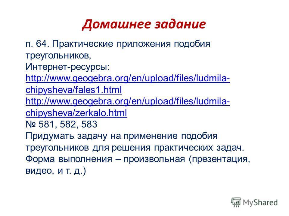 Домашнее задание п. 64. Практические приложения подобия треугольников, Интернет-ресурсы: http://www.geogebra.org/en/upload/files/ludmila- chipysheva/fales1.html http://www.geogebra.org/en/upload/files/ludmila- chipysheva/fales1.html http://www.geogeb