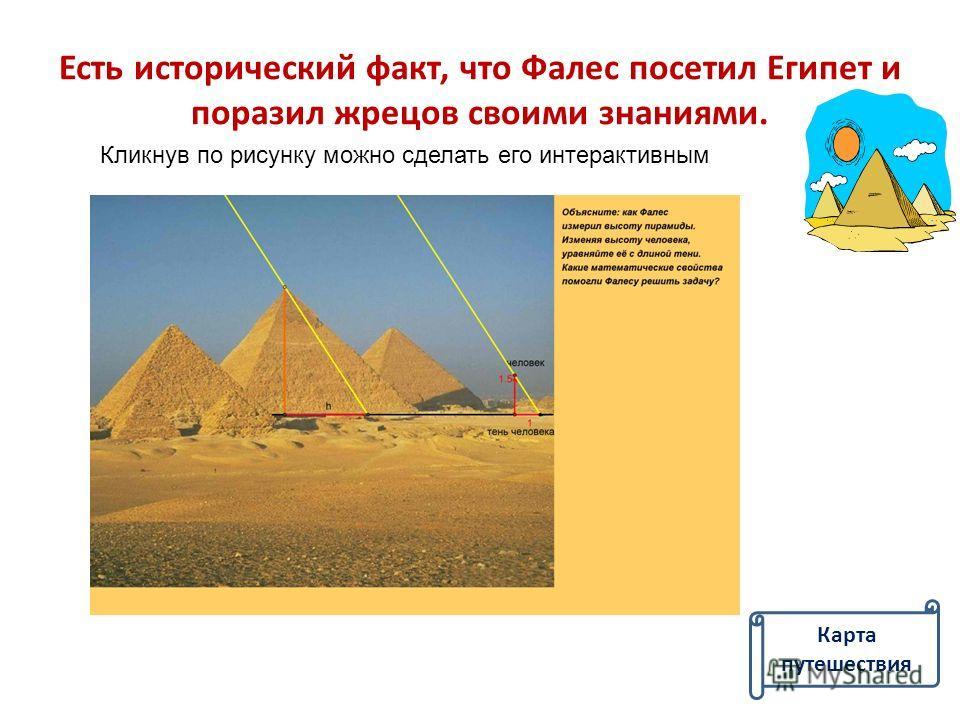 Есть исторический факт, что Фалес посетил Египет и поразил жрецов своими знаниями. Кликнув по рисунку можно сделать его интерактивным Карта путешествия