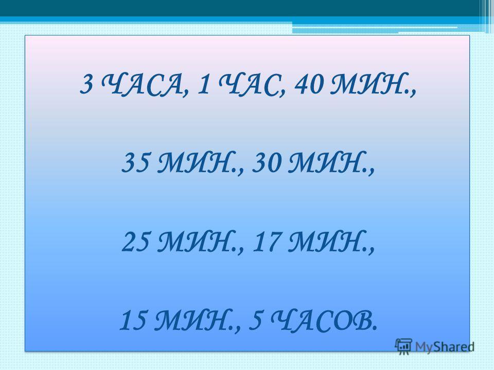 3 ЧАСА, 1 ЧАС, 40 МИН., 35 МИН., 30 МИН., 25 МИН., 17 МИН., 15 МИН., 5 ЧАСОВ..