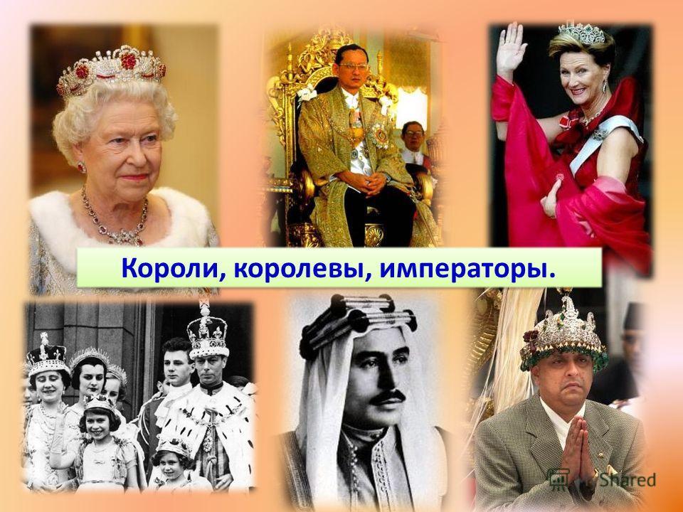 Короли, королевы, императоры.