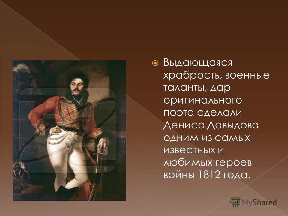 Выдающаяся храбрость, военные таланты, дар оригинального поэта сделали Дениса Давыдова одним из самых известных и любимых героев войны 1812 года.