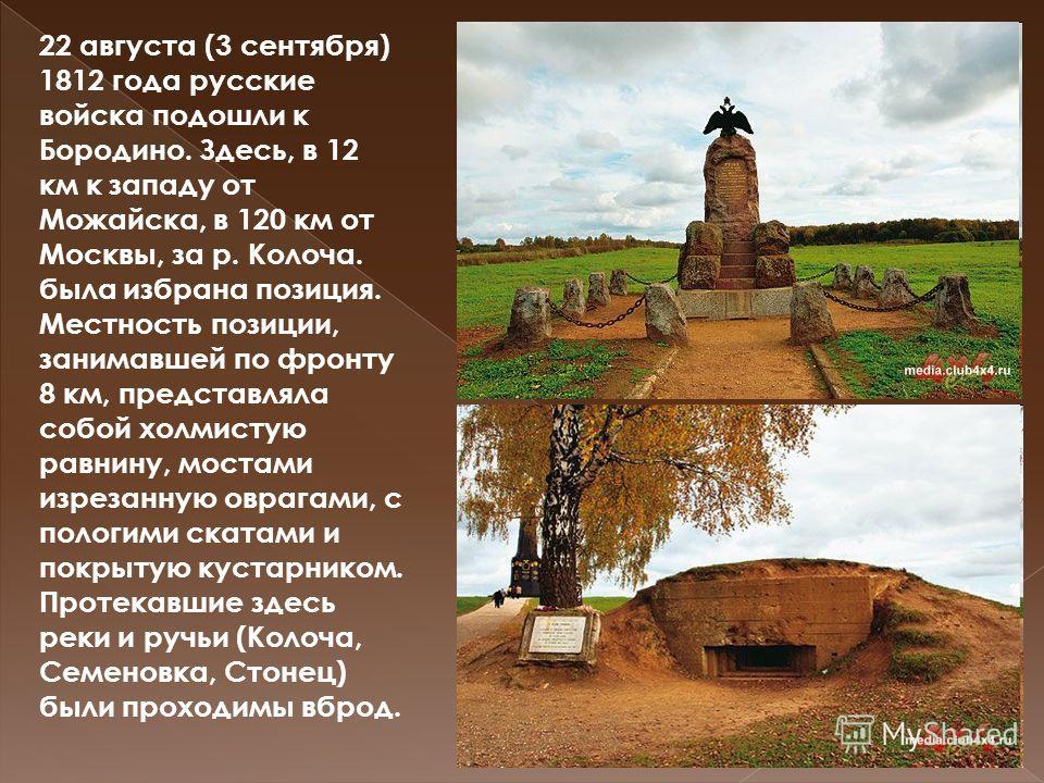 22 августа (3 сентября) 1812 года русские войска подошли к Бородино. Здесь, в 12 км к западу от Можайска, в 120 км от Москвы, за р. Колоча. была избрана позиция. Местность позиции, занимавшей по фронту 8 км, представляла собой холмистую равнину, мост