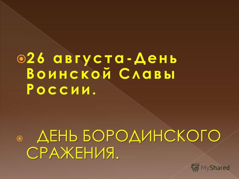 26 августа-День Воинской Славы России. ДЕНЬ БОРОДИНСКОГО СРАЖЕНИЯ.