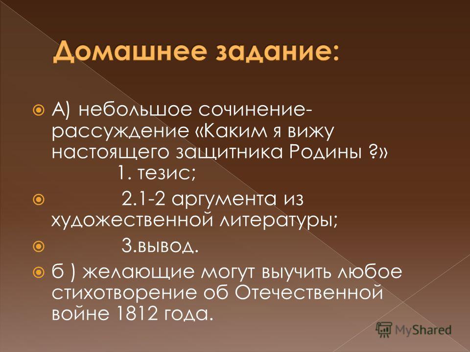 А) небольшое сочинение- рассуждение «Каким я вижу настоящего защитника Родины ?» 1. тезис; 2.1-2 аргумента из художественной литературы; 3.вывод. б ) желающие могут выучить любое стихотворение об Отечественной войне 1812 года.