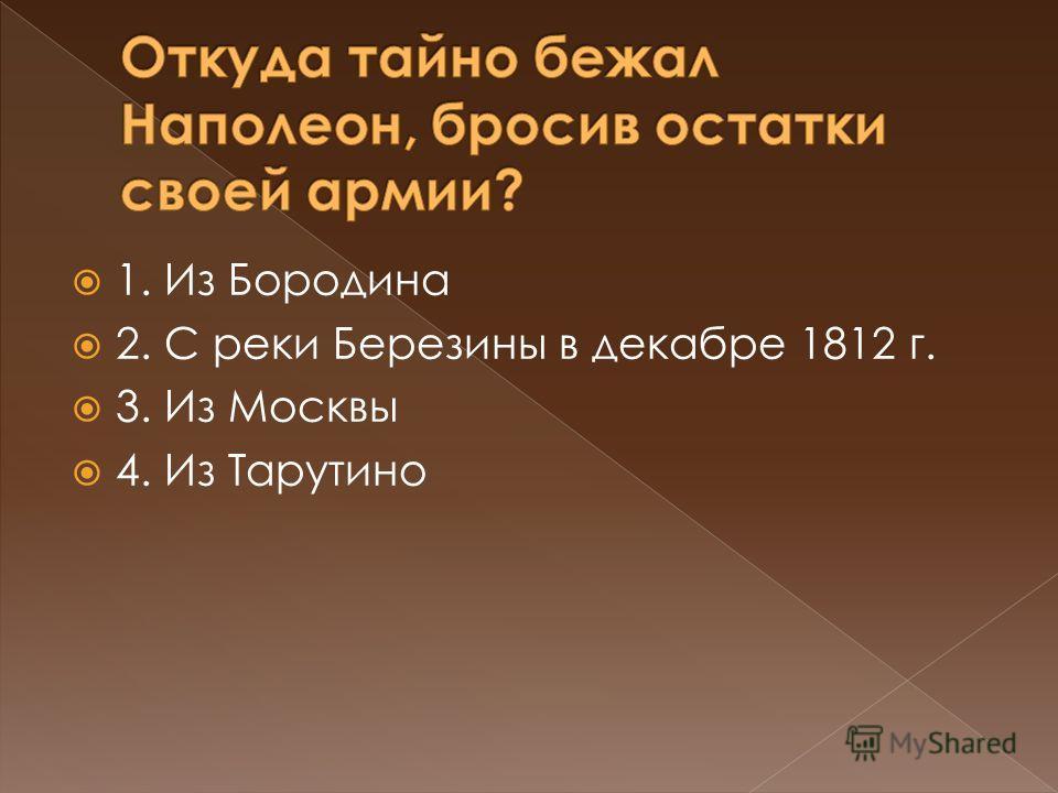 1. Из Бородина 2. С реки Березины в декабре 1812 г. 3. Из Москвы 4. Из Тарутино