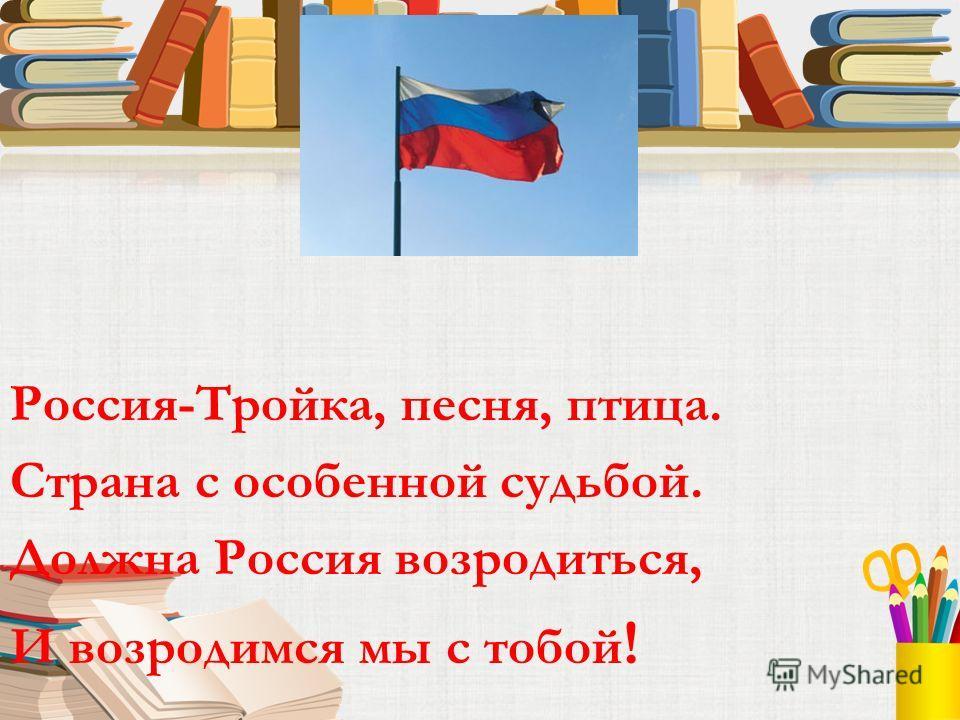 Россия-Тройка, песня, птица. Страна с особенной судьбой. Должна Россия возродиться, И возродимся мы с тобой !