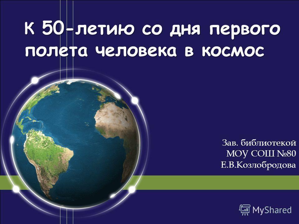 К 50-летию со дня первого полета человека в космос Зав. библиотекой МОУ СОШ 80 Е.В.Козлобродова