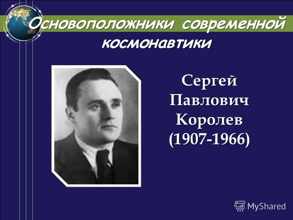 Сергей Павлович Королев (1907-1966) Основоположники современной космонавтики