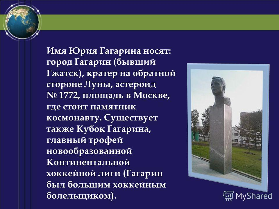 Имя Юрия Гагарина носят: город Гагарин (бывший Гжатск), кратер на обратной стороне Луны, астероид 1772, площадь в Москве, где стоит памятник космонавту. Существует также Кубок Гагарина, главный трофей новообразованной Континентальной хоккейной лиги (