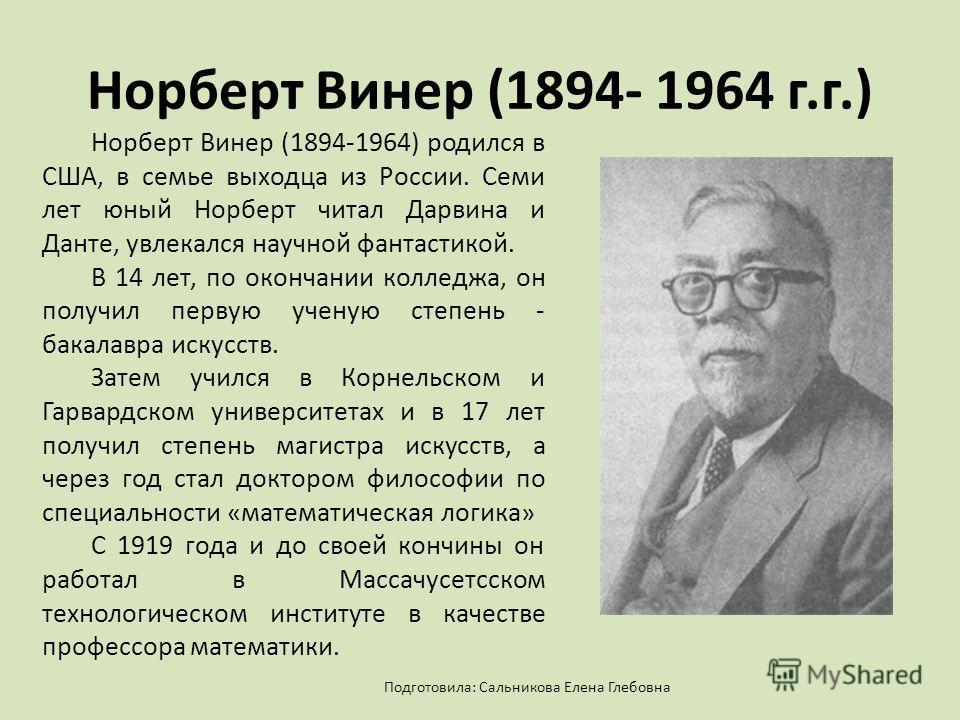 Норберт Винер (1894- 1964 г.г.) Норберт Винер (1894-1964) родился в США, в семье выходца из России. Семи лет юный Норберт читал Дарвина и Данте, увлекался научной фантастикой. В 14 лет, по окончании колледжа, он получил первую ученую степень - бакала