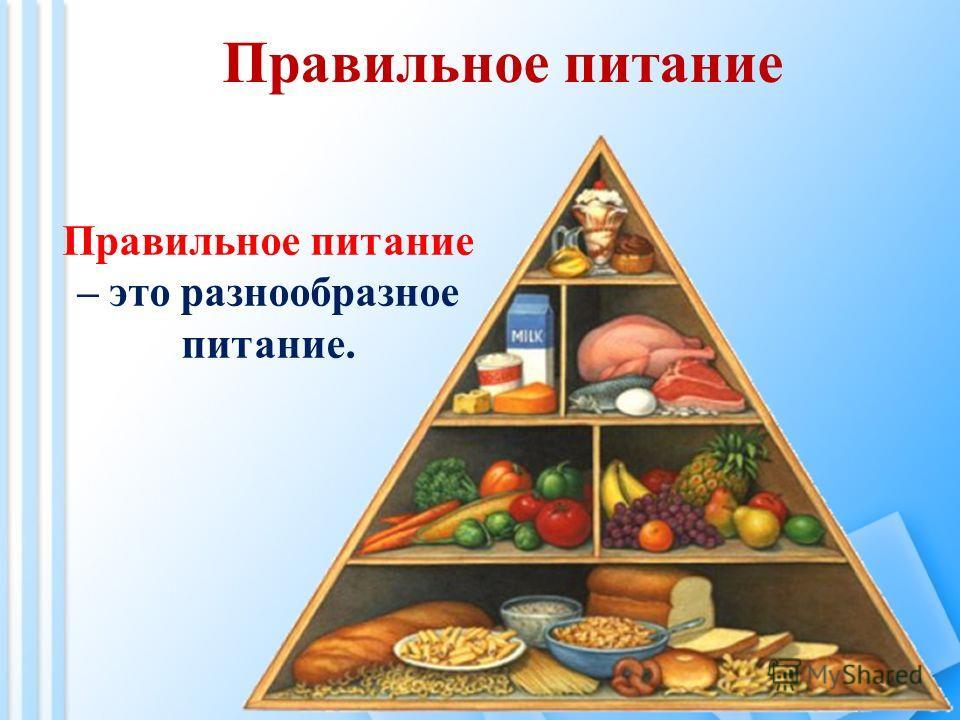 Правильное питание Правильное питание – это разнообразное питание.
