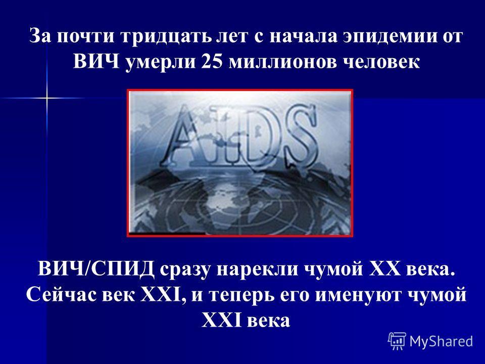 За почти тридцать лет с начала эпидемии от ВИЧ умерли 25 миллионов человек ВИЧ/СПИД сразу нарекли чумой ХХ века. Сейчас век XXI, и теперь его именуют чумой XXI века