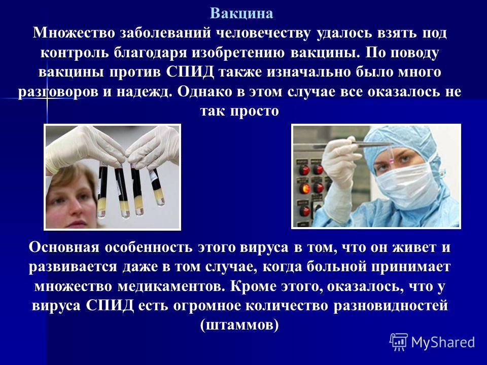 Вакцина Множество заболеваний человечеству удалось взять под контроль благодаря изобретению вакцины. По поводу вакцины против СПИД также изначально было много разговоров и надежд. Однако в этом случае все оказалось не так просто Основная особенность
