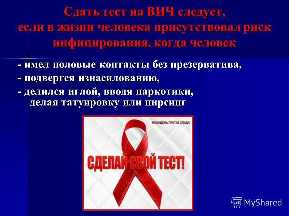 Сдать тест на ВИЧ следует, если в жизни человека присутствовал риск инфицирования, когда человек - имел половые контакты без презерватива, - подвергся изнасилованию, - делился иглой, вводя наркотики, делая татуировку или пирсинг