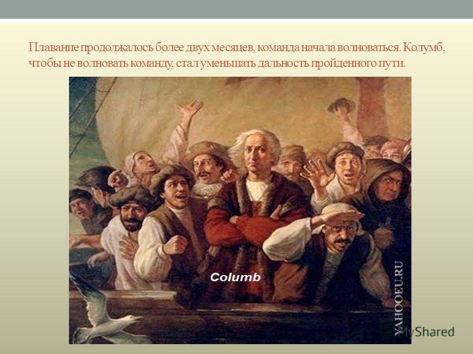 Плавание продолжалось более двух месяцев, команда начала волноваться. Колумб, чтобы не волновать команду, стал уменьшать дальность пройденного пути.