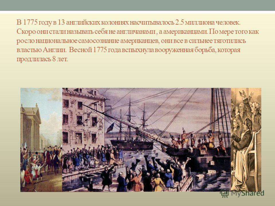 В 1775 году в 13 английских колониях насчитывалось 2.5 миллиона человек. Скоро они стали называть себя не англичанами, а американцами. По мере того как росло национальное самосознание американцев, они все в сильнее тяготились властью Англии. Весной 1