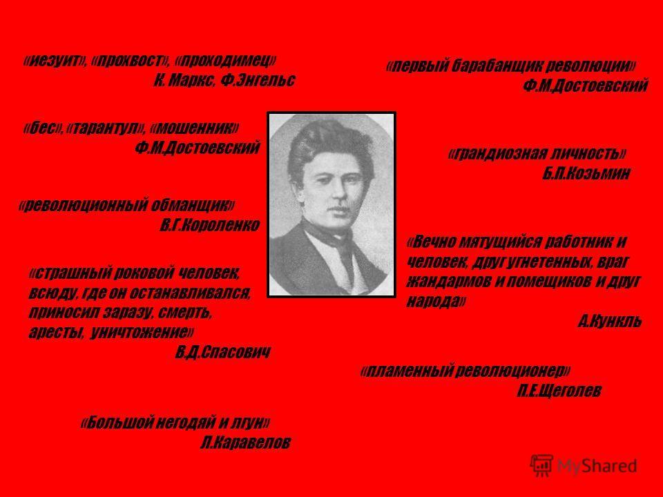 «иезуит», «прохвост», «проходимец» К. Маркс, Ф.Энгельс «бес», «тарантул», «мошенник» Ф.М.Достоевский «революционный обманщик» В.Г.Короленко «страшный роковой человек, всюду, где он останавливался, приносил заразу, смерть, аресты, уничтожение» В.Д.Спа