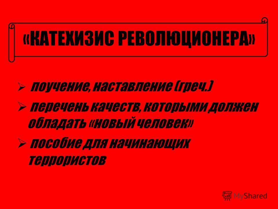 «КАТЕХИЗИС РЕВОЛЮЦИОНЕРА» поучение, наставление (греч.) перечень качеств, которыми должен обладать «новый человек» пособие для начинающих террористов
