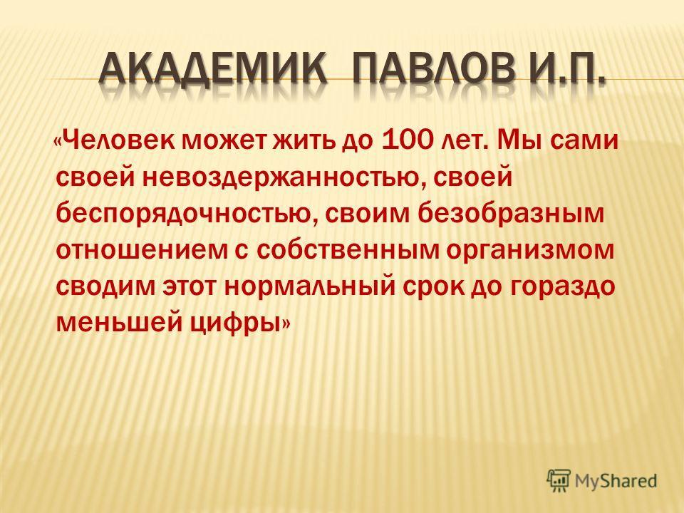 «Человек может жить до 100 лет. Мы сами своей невоздержанностью, своей беспорядочностью, своим безобразным отношением с собственным организмом сводим этот нормальный срок до гораздо меньшей цифры»