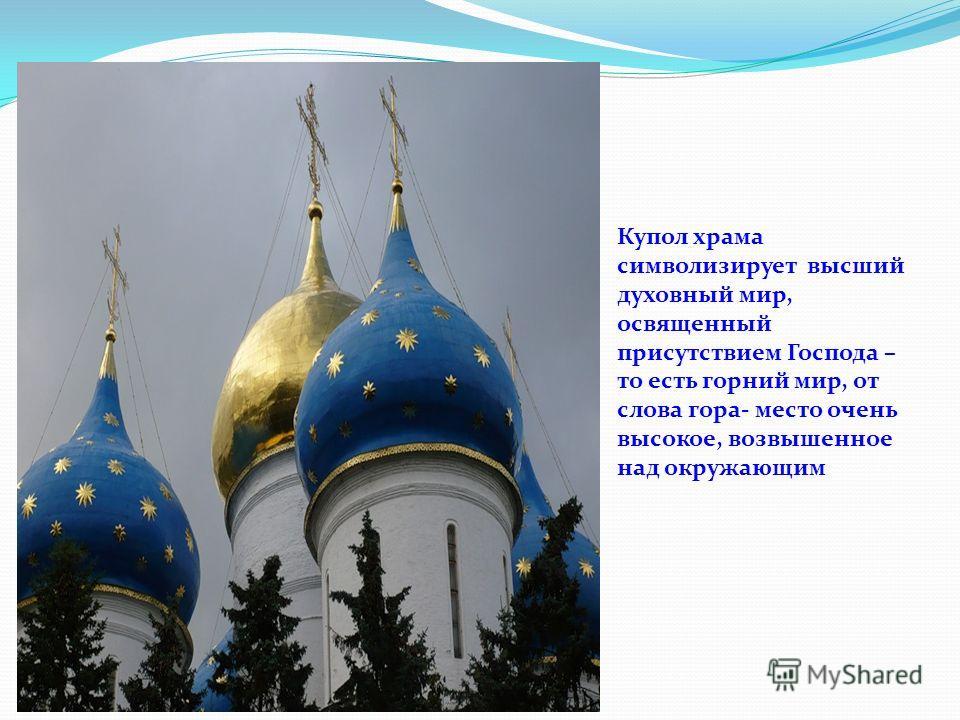 Купол храма символизирует высший духовный мир, освященный присутствием Господа – то есть горний мир, от слова гора- место очень высокое, возвышенное над окружающим