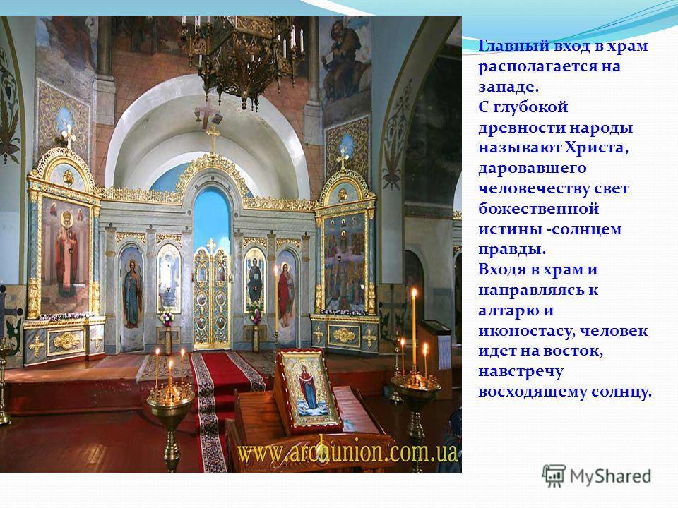 Главный вход в храм располагается на западе. С глубокой древности народы называют Христа, даровавшего человечеству свет божественной истины -солнцем правды. Входя в храм и направляясь к алтарю и иконостасу, человек идет на восток, навстречу восходяще