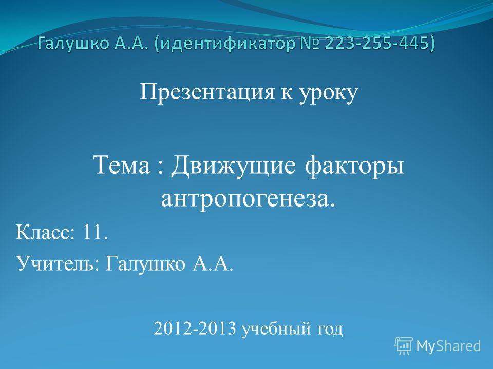 Презентация к уроку Тема : Движущие факторы антропогенеза. Класс: 11. Учитель: Галушко А.А. 2012-2013 учебный год