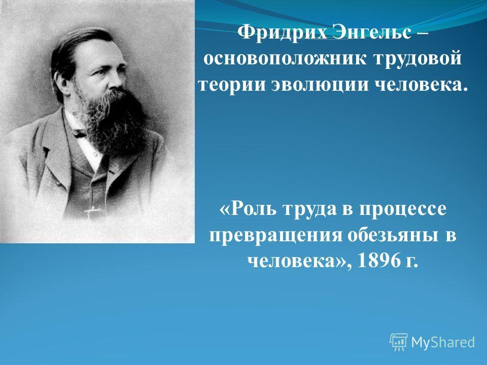 Фридрих Энгельс – основоположник трудовой теории эволюции человека. «Роль труда в процессе превращения обезьяны в человека», 1896 г.