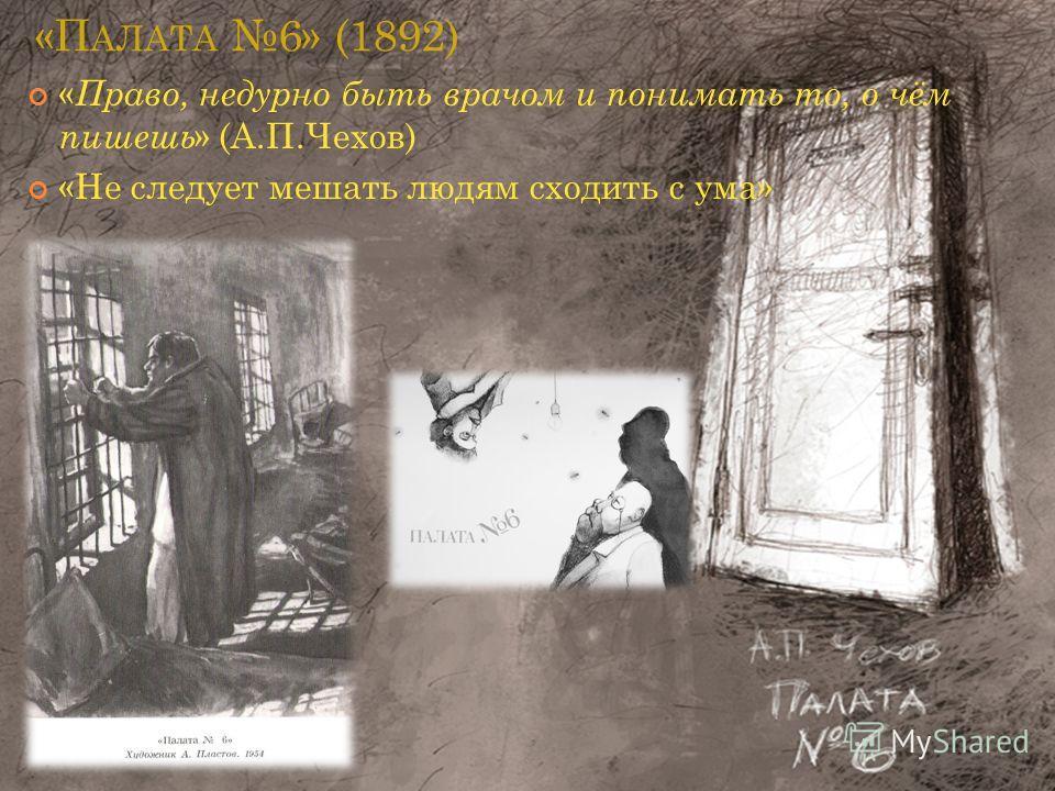 «П АЛАТА 6» (1892) « Право, недурно быть врачом и понимать то, о чём пишешь » (А.П.Чехов) «Не следует мешать людям сходить с ума»