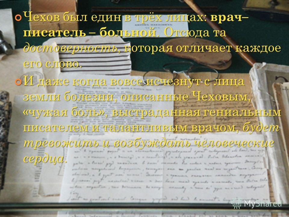 Чехов был един в трёх лицах: врач– писатель – больной. Отсюда та достоверность, которая отличает каждое его слово. Чехов был един в трёх лицах: врач– писатель – больной. Отсюда та достоверность, которая отличает каждое его слово. И даже когда вовсе и