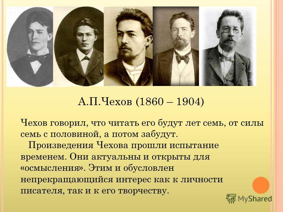 А.П.Чехов (1860 – 1904) Чехов говорил, что читать его будут лет семь, от силы семь с половиной, а потом забудут. Произведения Чехова прошли испытание временем. Они актуальны и открыты для «осмысления». Этим и обусловлен непрекращающийся интерес как к